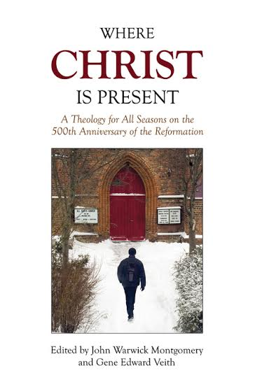Where Christ is Present by John Warwick Montgomery and Gene Edward Veith