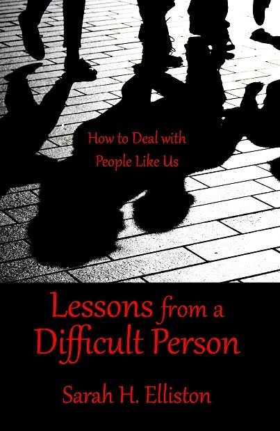Lessons from a Difficult Person: How to Deal with People Like Us by Sarah H. Elliston