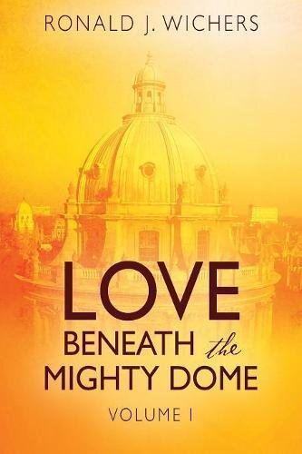 Love Beneath the Mighty Dome by Ronald J. Wichers