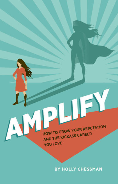 AMPLIFY: How to Grow Your Reputation And The Kickass Career You Love by Holly Chessman