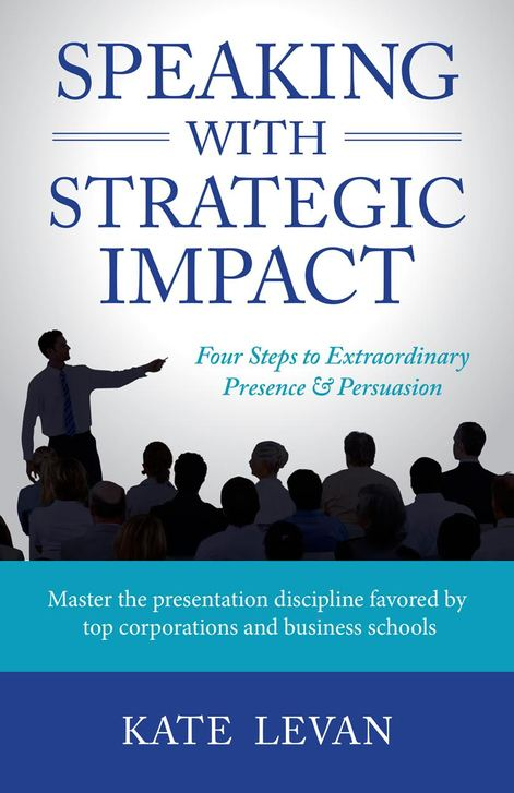 Speaking with Strategic Impact: Four Steps to Extraordinary Presence & Persuasion by Kate LeVan
