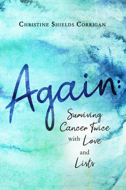 AGAIN: SURVIVING CANCER TWICE WITH LOVE AND LISTS by Christine Shields Corrigan