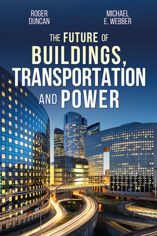 THE FUTURE OF BUILDINGS, TRANSPORTATION, AND POWER by Roger Duncan and Michael E. Webber
