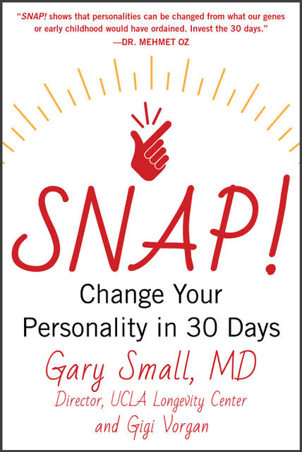 Snap! Change Your Personality in 30 Days by Gary Small, MD, Director UCLA Longevity Center and Gigi Vorgan